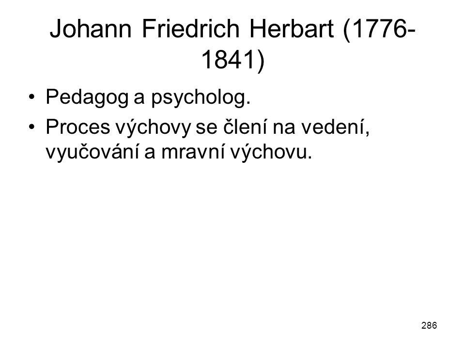 286 Johann Friedrich Herbart (1776- 1841) Pedagog a psycholog. Proces výchovy se člení na vedení, vyučování a mravní výchovu.