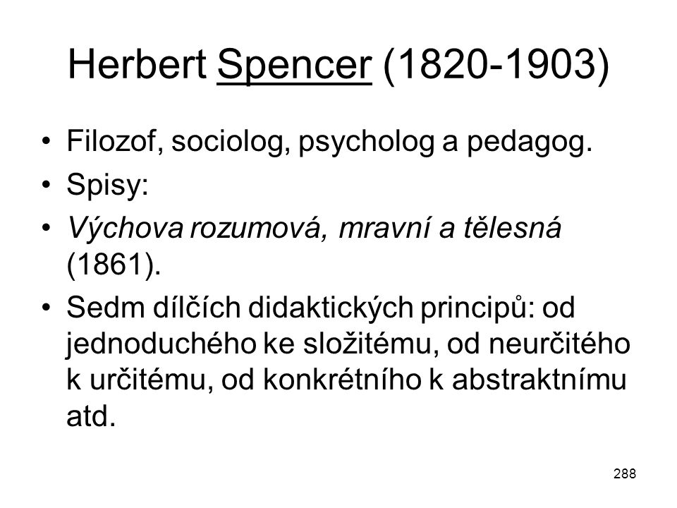 288 Herbert Spencer (1820-1903) Filozof, sociolog, psycholog a pedagog. Spisy: Výchova rozumová, mravní a tělesná (1861). Sedm dílčích didaktických pr