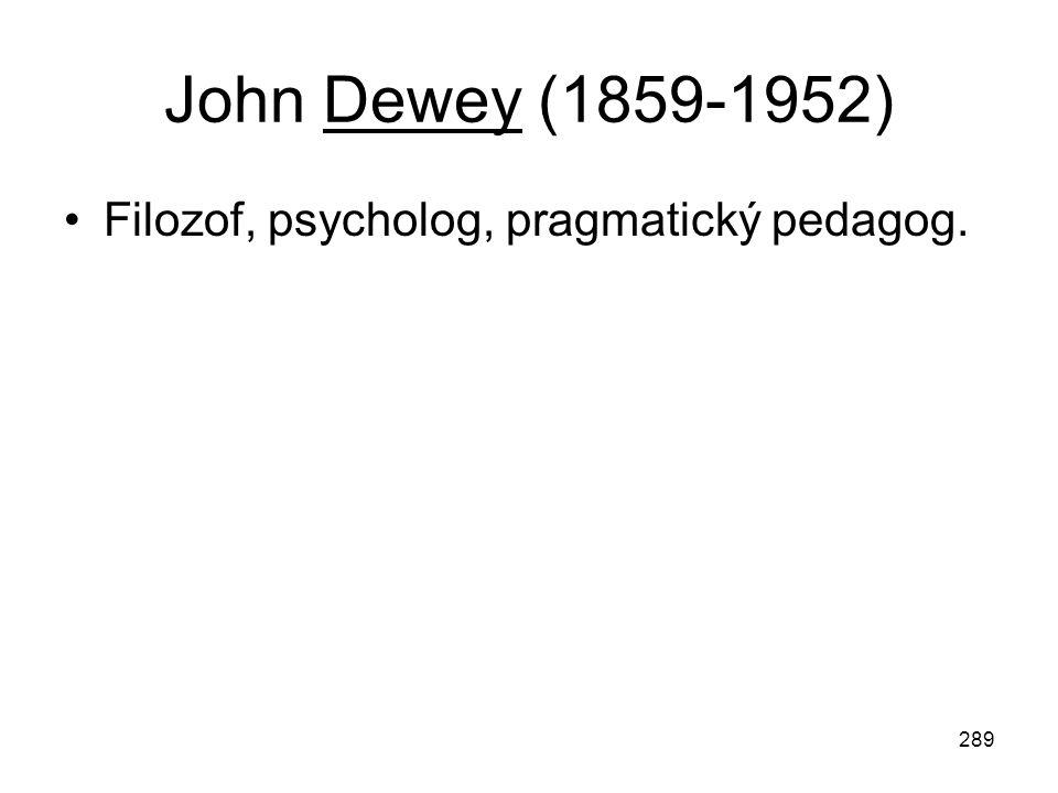 289 John Dewey (1859-1952) Filozof, psycholog, pragmatický pedagog.