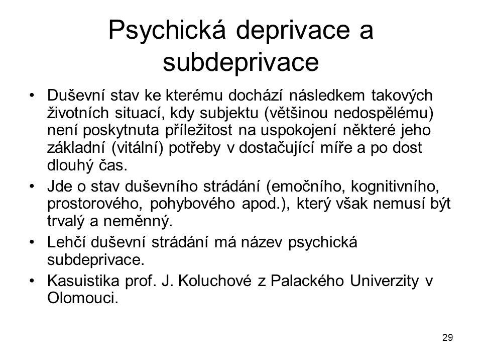 29 Psychická deprivace a subdeprivace Duševní stav ke kterému dochází následkem takových životních situací, kdy subjektu (většinou nedospělému) není p