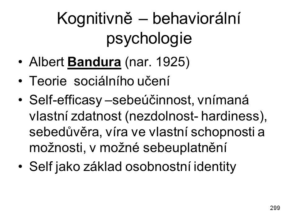299 Kognitivně – behaviorální psychologie Albert Bandura (nar. 1925) Teorie sociálního učení Self-efficasy –sebeúčinnost, vnímaná vlastní zdatnost (ne