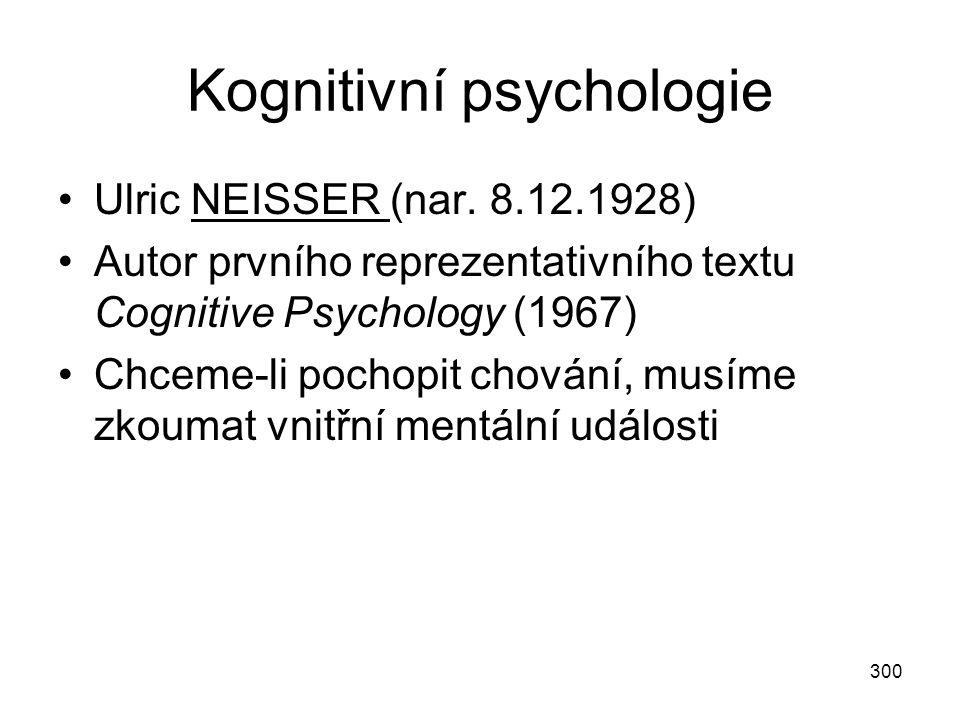300 Kognitivní psychologie Ulric NEISSER (nar. 8.12.1928) Autor prvního reprezentativního textu Cognitive Psychology (1967) Chceme-li pochopit chování