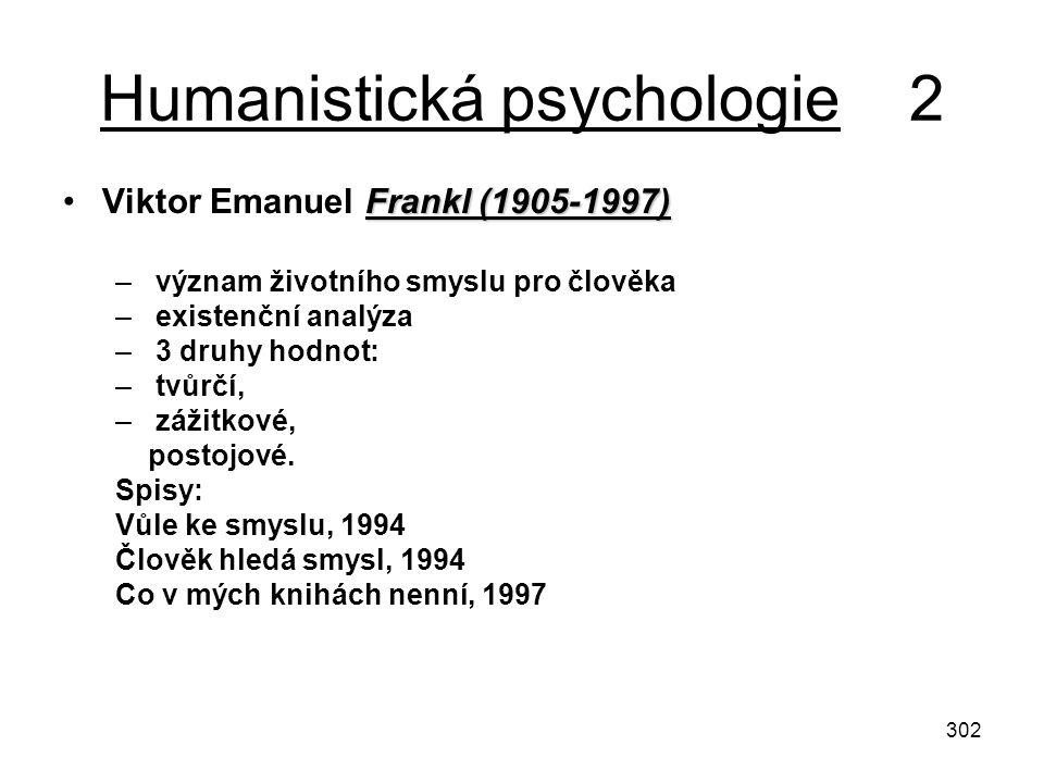 302 Humanistická psychologie 2 Frankl (1905-1997)Viktor Emanuel Frankl (1905-1997) – význam životního smyslu pro člověka – existenční analýza – 3 druh