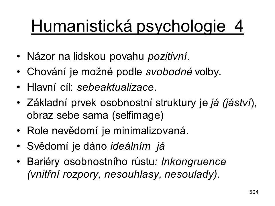 304 Humanistická psychologie 4 Názor na lidskou povahu pozitivní. Chování je možné podle svobodné volby. Hlavní cíl: sebeaktualizace. Základní prvek o