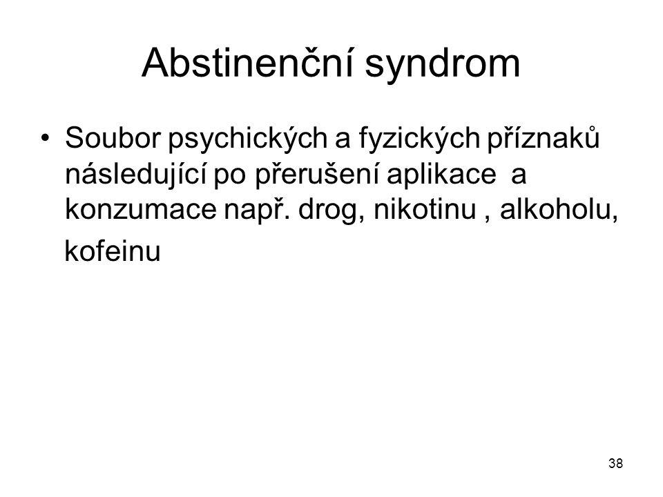 38 Abstinenční syndrom Soubor psychických a fyzických příznaků následující po přerušení aplikace a konzumace např. drog, nikotinu, alkoholu, kofeinu