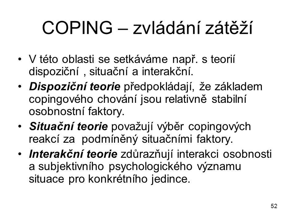 52 COPING – zvládání zátěží V této oblasti se setkáváme např. s teorií dispoziční, situační a interakční. Dispoziční teorie předpokládají, že základem