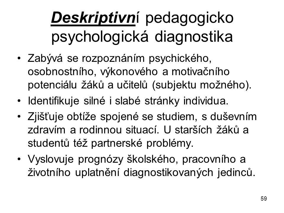 59 Deskriptivní pedagogicko psychologická diagnostika Zabývá se rozpoznáním psychického, osobnostního, výkonového a motivačního potenciálu žáků a učit