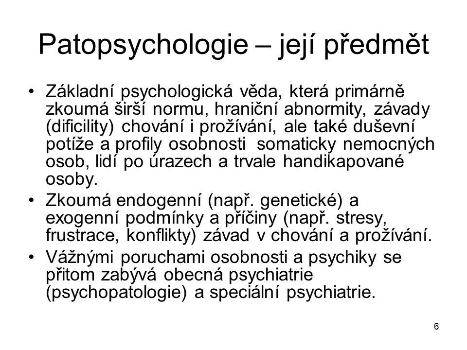 6 Patopsychologie – její předmět Základní psychologická věda, která primárně zkoumá širší normu, hraniční abnormity, závady (dificility) chování i pro