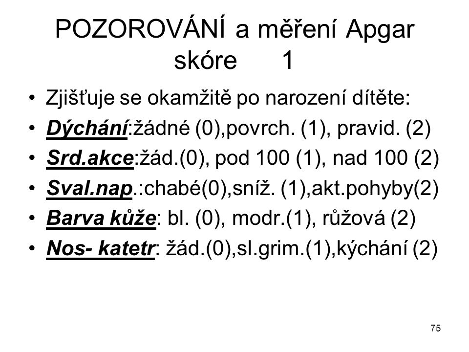 75 POZOROVÁNÍ a měření Apgar skóre 1 Zjišťuje se okamžitě po narození dítěte: Dýchání:žádné (0),povrch. (1), pravid. (2) Srd.akce:žád.(0), pod 100 (1)