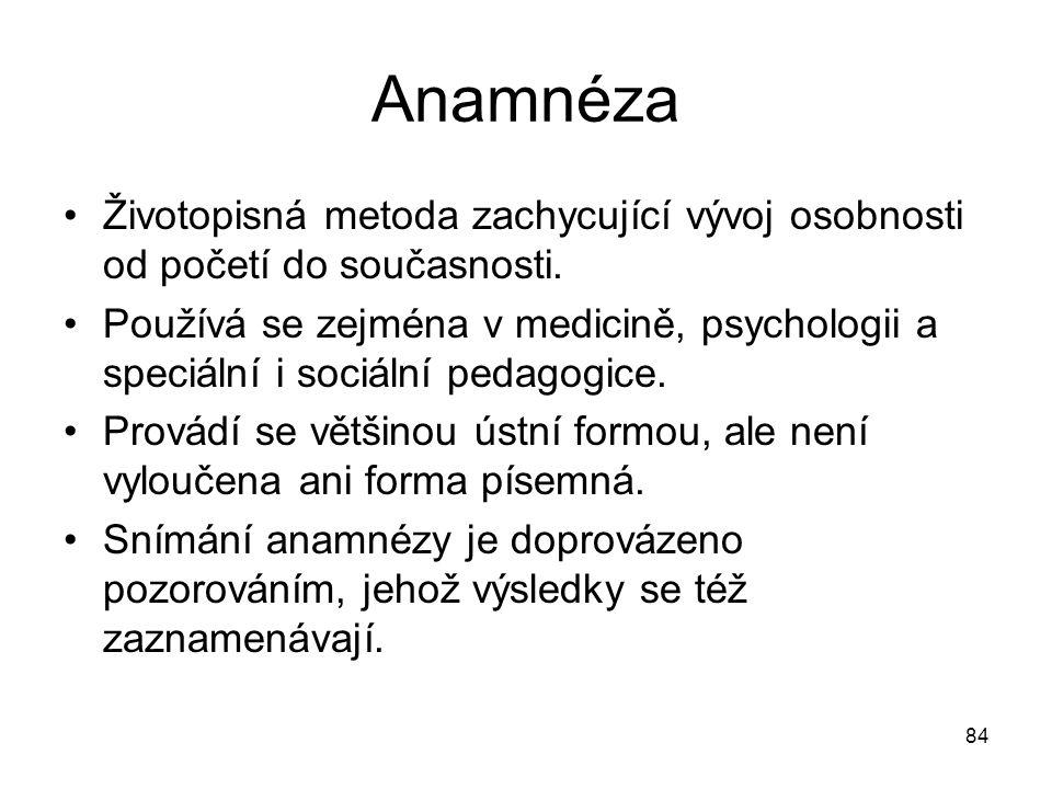 84 Anamnéza Životopisná metoda zachycující vývoj osobnosti od početí do současnosti. Používá se zejména v medicině, psychologii a speciální i sociální