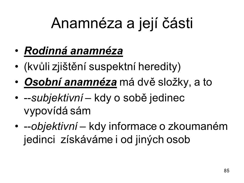 85 Anamnéza a její části Rodinná anamnéza (kvůli zjištění suspektní heredity) Osobní anamnéza má dvě složky, a to --subjektivní – kdy o sobě jedinec v