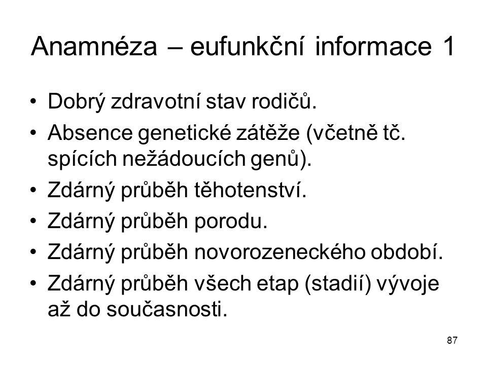 87 Anamnéza – eufunkční informace 1 Dobrý zdravotní stav rodičů. Absence genetické zátěže (včetně tč. spících nežádoucích genů). Zdárný průběh těhoten