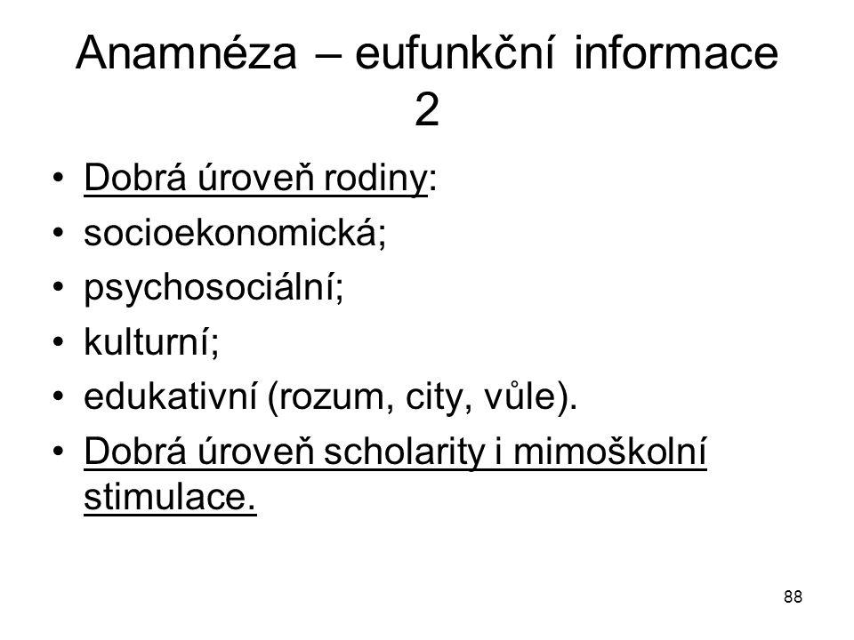 88 Anamnéza – eufunkční informace 2 Dobrá úroveň rodiny: socioekonomická; psychosociální; kulturní; edukativní (rozum, city, vůle). Dobrá úroveň schol