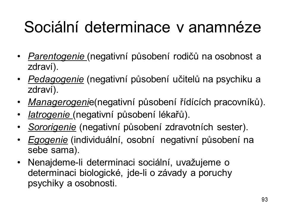 93 Sociální determinace v anamnéze Parentogenie (negativní působení rodičů na osobnost a zdraví). Pedagogenie (negativní působení učitelů na psychiku