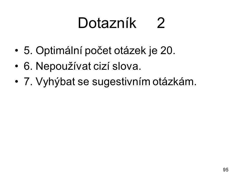 95 Dotazník 2 5. Optimální počet otázek je 20. 6. Nepoužívat cizí slova. 7. Vyhýbat se sugestivním otázkám.
