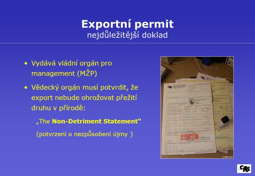 """Vydává vládní orgán pro management (MŽP) Vědecký orgán musí potvrdit, že export nebude ohrožovat přežití druhu v přírodě: """"The Non-Detriment Statement (potvrzení o nezpůsobení újmy ) Exportní permit nejdůležitější doklad"""