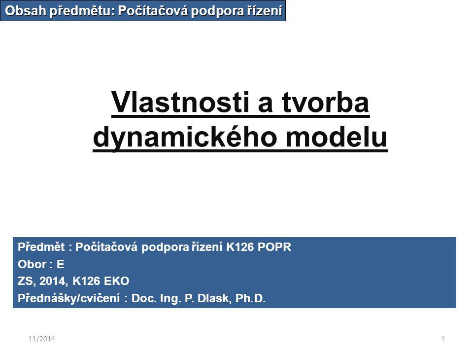 11/20141 Vlastnosti a tvorba dynamického modelu Obsah předmětu: Počítačová podpora řízení Předmět : Počítačová podpora řízení K126 POPR Obor : E ZS, 2