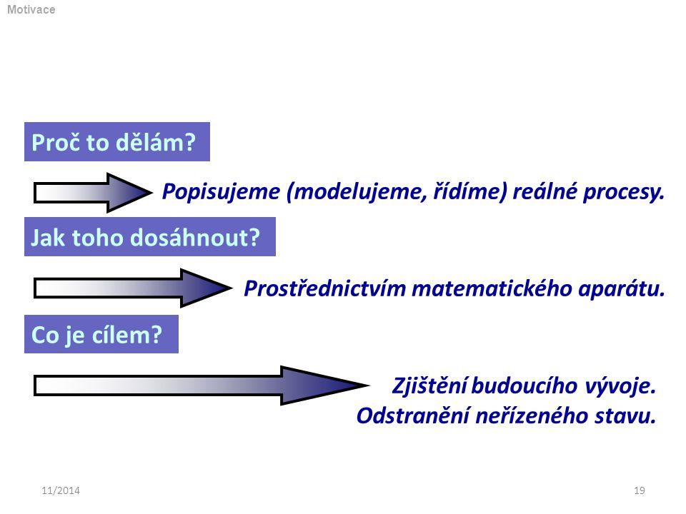 11/201419 Proč to dělám? Popisujeme (modelujeme, řídíme) reálné procesy. Jak toho dosáhnout? Prostřednictvím matematického aparátu. Co je cílem? Zjišt
