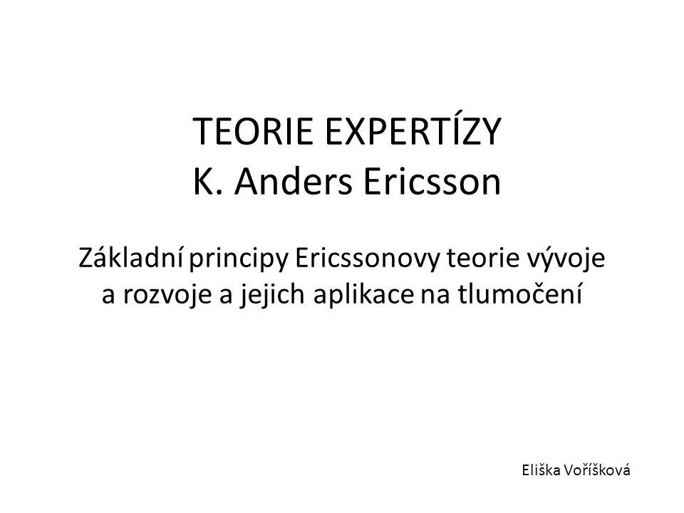 TEORIE EXPERTÍZY K. Anders Ericsson Základní principy Ericssonovy teorie vývoje a rozvoje a jejich aplikace na tlumočení Eliška Voříšková