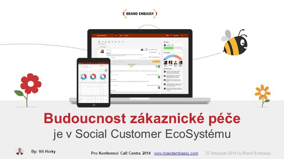 Budoucnost zákaznické péče je v Social Customer EcoSystému Pro Konferenci Call Centra 2014 www.brandembassy.com 27.listopadu 2014 by Brand Embassy Ltd.www.brandembassy.com By: Vit Horky