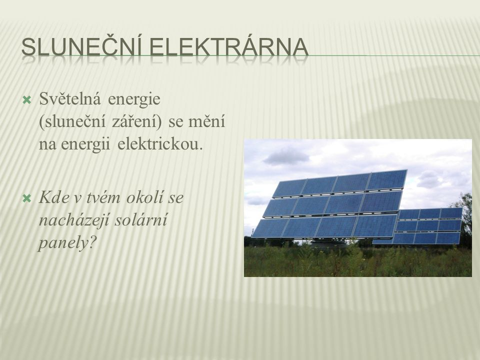  Světelná energie (sluneční záření) se mění na energii elektrickou.  Kde v tvém okolí se nacházejí solární panely?