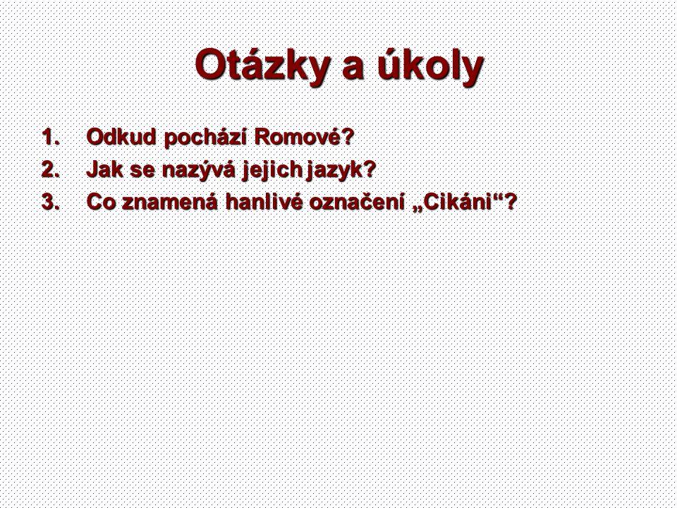 """Otázky a úkoly 1.Odkud pochází Romové? 2.Jak se nazývá jejich jazyk? 3.Co znamená hanlivé označení """"Cikáni""""?"""
