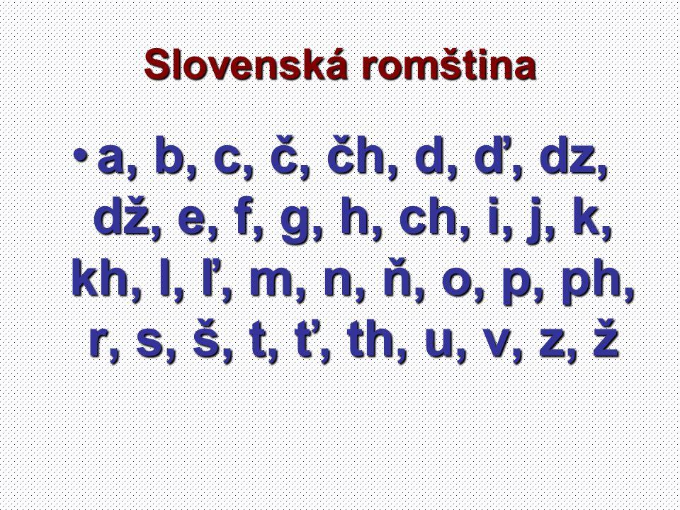 Slovenská romština a, b, c, č, čh, d, ď, dz, dž, e, f, g, h, ch, i, j, k, kh, l, ľ, m, n, ň, o, p, ph, r, s, š, t, ť, th, u, v, z, ža, b, c, č, čh, d,