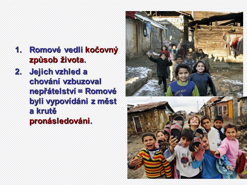 1.Romové vedli kočovný způsob života. 2.Jejich vzhled a chování vzbuzoval nepřátelství = Romové byli vypovídáni z měst a krutě pronásledováni.