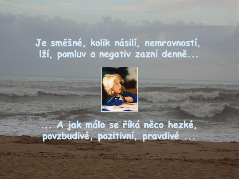 Je směšné, kolik násilí, nemravností, lží, pomluv a negativ zazní denně...... A jak málo se říká něco hezké, povzbudivé, pozitivní, pravdivé...
