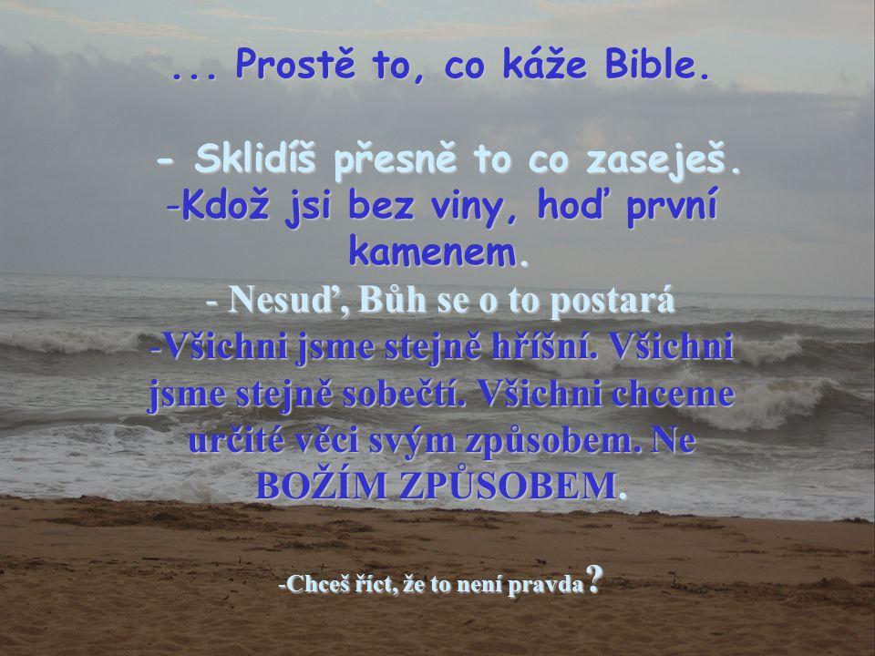 ...Prostě to, co káže Bible. - Sklidíš přesně to co zaseješ.