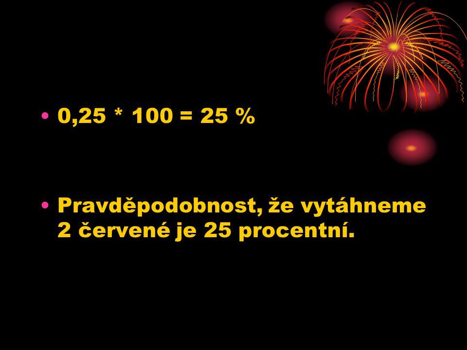0,25 * 100 = 25 % Pravděpodobnost, že vytáhneme 2 červené je 25 procentní.
