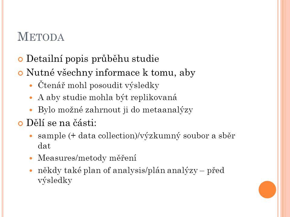 M ETODA Detailní popis průběhu studie Nutné všechny informace k tomu, aby Čtenář mohl posoudit výsledky A aby studie mohla být replikovaná Bylo možné zahrnout ji do metaanalýzy Dělí se na části: sample (+ data collection)/výzkumný soubor a sběr dat Measures/metody měření někdy také plan of analysis/plán analýzy – před výsledky