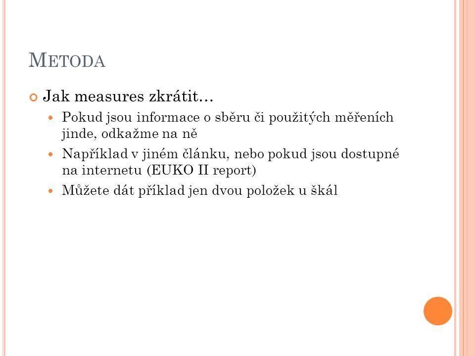 M ETODA Jak measures zkrátit… Pokud jsou informace o sběru či použitých měřeních jinde, odkažme na ně Například v jiném článku, nebo pokud jsou dostupné na internetu (EUKO II report) Můžete dát příklad jen dvou položek u škál
