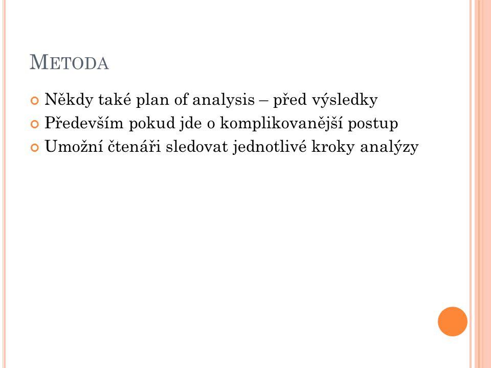 M ETODA Někdy také plan of analysis – před výsledky Především pokud jde o komplikovanější postup Umožní čtenáři sledovat jednotlivé kroky analýzy