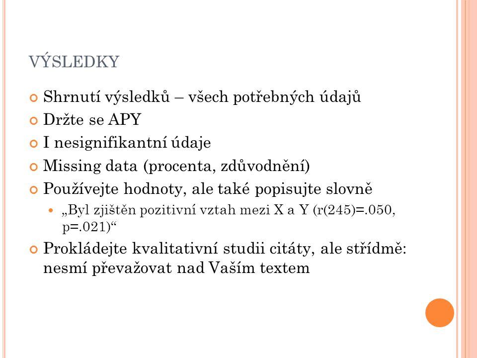 """VÝSLEDKY Shrnutí výsledků – všech potřebných údajů Držte se APY I nesignifikantní údaje Missing data (procenta, zdůvodnění) Používejte hodnoty, ale také popisujte slovně """"Byl zjištěn pozitivní vztah mezi X a Y (r(245)=.050, p=.021) Prokládejte kvalitativní studii citáty, ale střídmě: nesmí převažovat nad Vaším textem"""