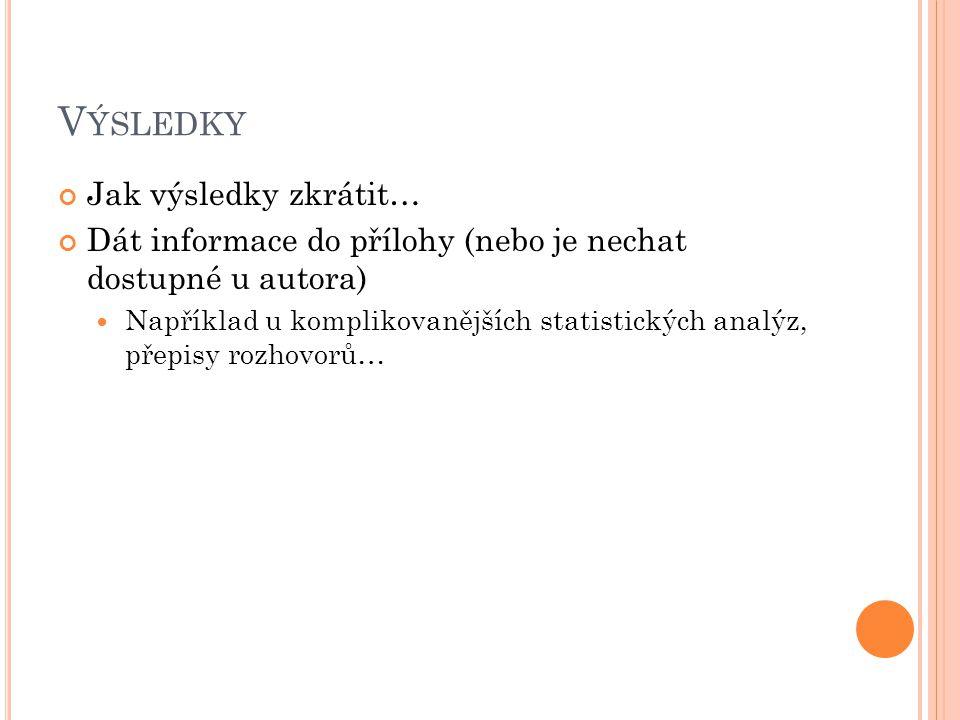 V ÝSLEDKY Jak výsledky zkrátit… Dát informace do přílohy (nebo je nechat dostupné u autora) Například u komplikovanějších statistických analýz, přepisy rozhovorů…