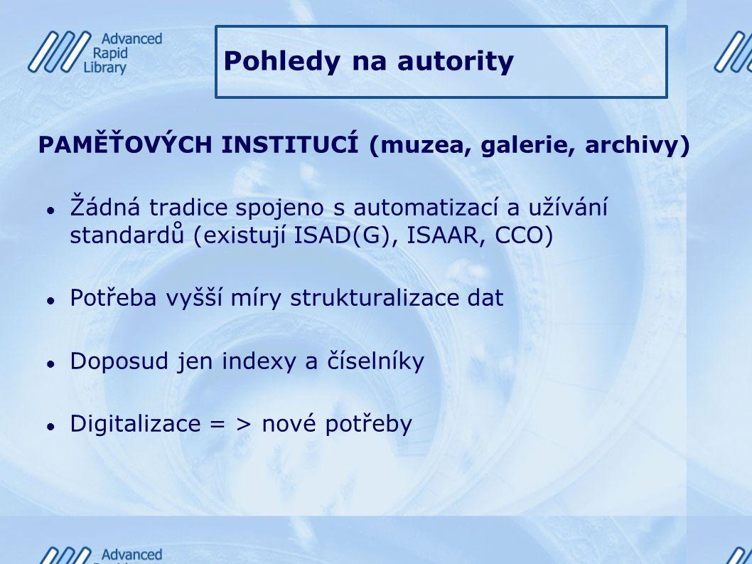 Pohledy na autority PAMĚŤOVÝCH INSTITUCÍ (muzea, galerie, archivy) ● Žádná tradice spojeno s automatizací a užívání standardů (existují ISAD(G), ISAAR