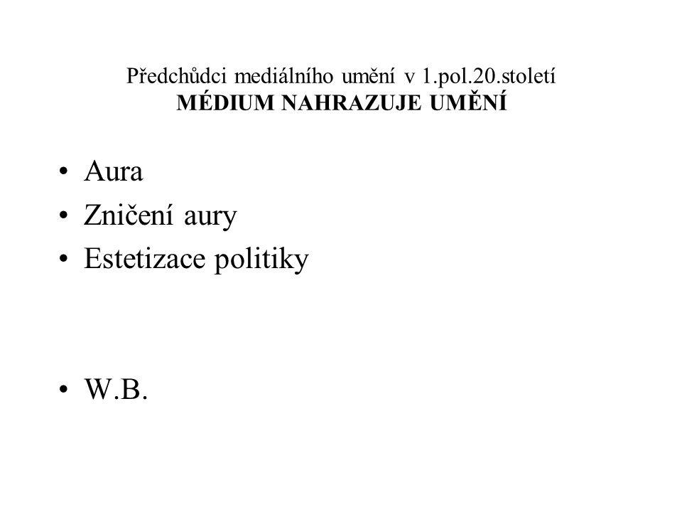 Předchůdci mediálního umění v 1.pol.20.století MÉDIUM NAHRAZUJE UMĚNÍ Aura Zničení aury Estetizace politiky W.B.