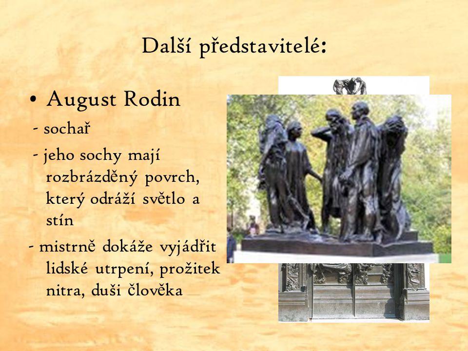 Další p ř edstavitelé : August Rodin - socha ř - jeho sochy mají rozbrázd ě ný povrch, který odráží sv ě tlo a stín - mistrn ě dokáže vyjád ř it lidsk