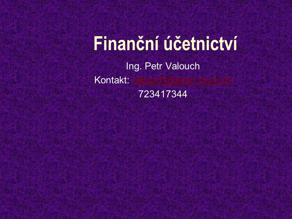 Finanční účetnictví Ing. Petr Valouch Kontakt: valouch@econ.muni.czvalouch@econ.muni.cz 723417344