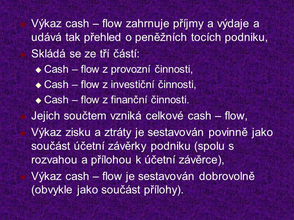 Výkaz cash – flow zahrnuje příjmy a výdaje a udává tak přehled o peněžních tocích podniku, Skládá se ze tří částí:  Cash – flow z provozní činnosti,  Cash – flow z investiční činnosti,  Cash – flow z finanční činnosti.