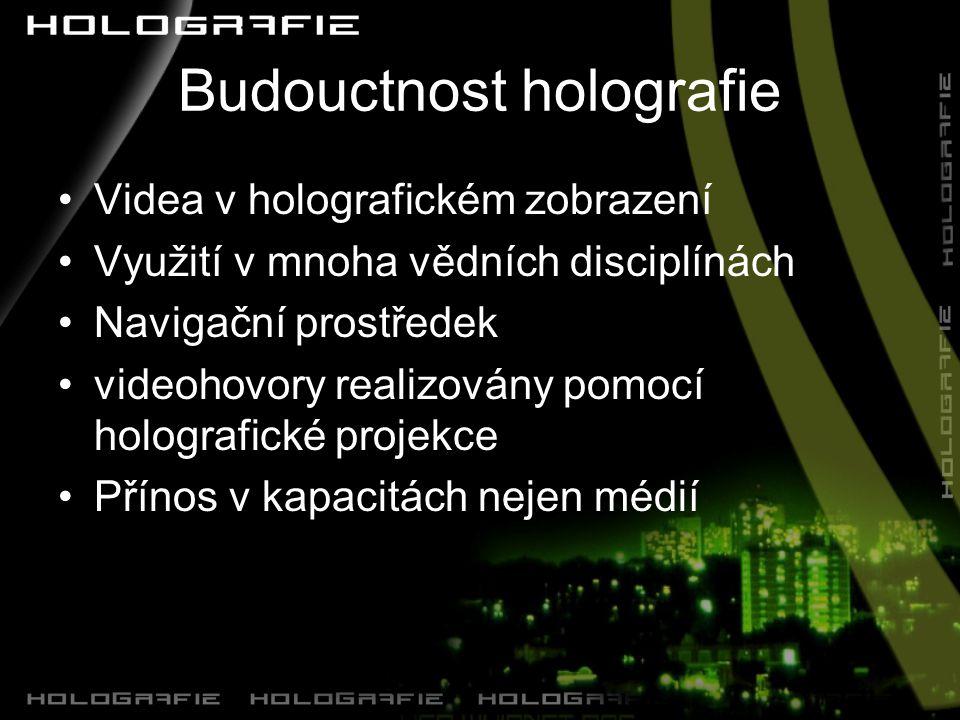 Budouctnost holografie Videa v holografickém zobrazení Využití v mnoha vědních disciplínách Navigační prostředek videohovory realizovány pomocí holografické projekce Přínos v kapacitách nejen médií