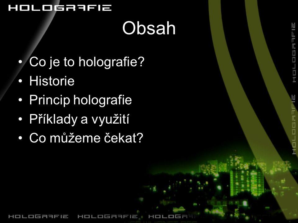 Obsah Co je to holografie? Historie Princip holografie Příklady a využití Co můžeme čekat?
