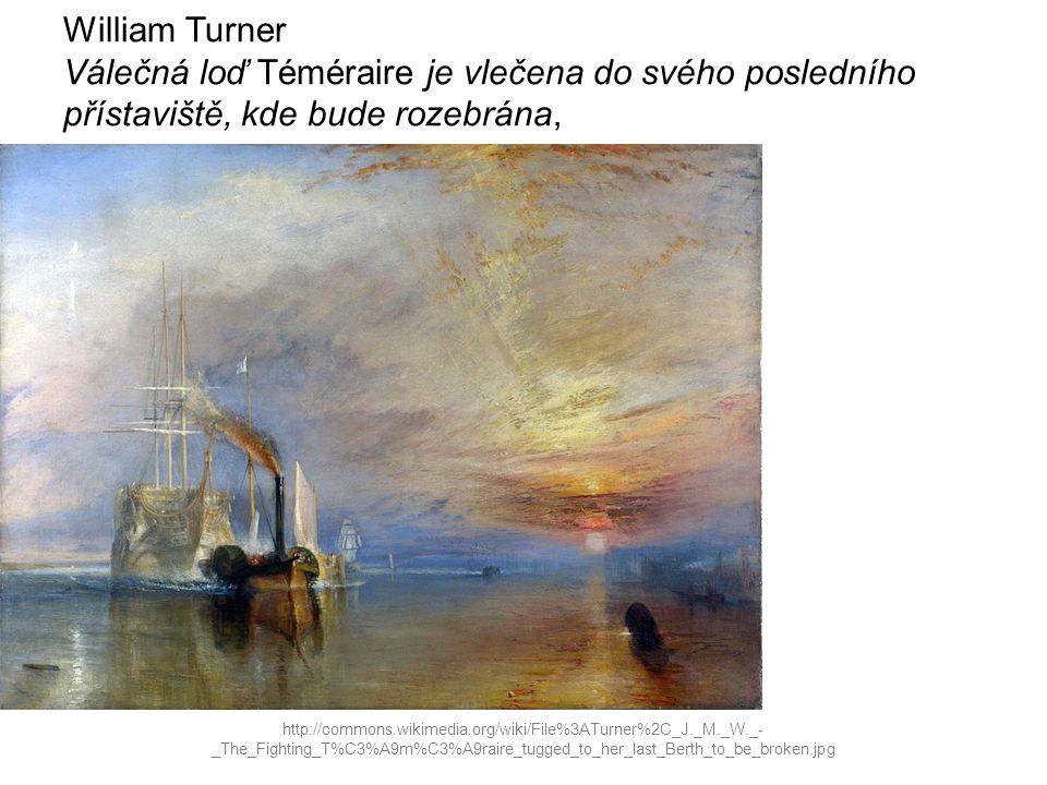 William Turner Válečná loď Téméraire je vlečena do svého posledního přístaviště, kde bude rozebrána, http://commons.wikimedia.org/wiki/File%3ATurner%2C_J._M._W._- _The_Fighting_T%C3%A9m%C3%A9raire_tugged_to_her_last_Berth_to_be_broken.jpg