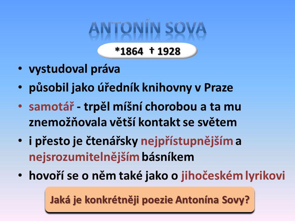vystudoval práva působil jako úředník knihovny v Praze samotář - trpěl míšní chorobou a ta mu znemožňovala větší kontakt se světem i přesto je čtenářsky nejpřístupnějším a nejsrozumitelnějším básníkem hovoří se o něm také jako o jihočeském lyrikovi *1864 † 1928 Jaká je konkrétněji poezie Antonína Sovy