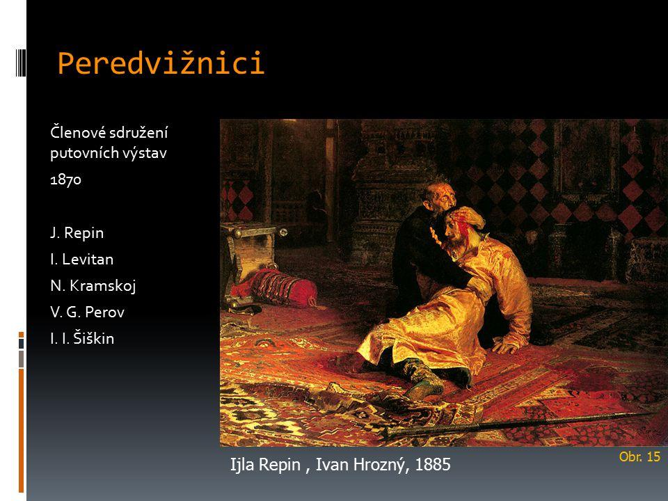 Peredvižnici Členové sdružení putovních výstav 1870 J. Repin I. Levitan N. Kramskoj V. G. Perov I. I. Šiškin Ijla Repin, Ivan Hrozný, 1885 Obr. 15