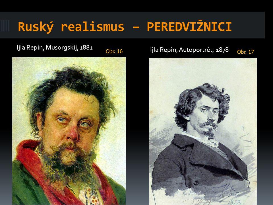 Ruský realismus – PEREDVIŽNICI Ijla Repin, Musorgskij, 1881 Ijla Repin, Autoportrét, 1878 Obr. 16 Obr. 17