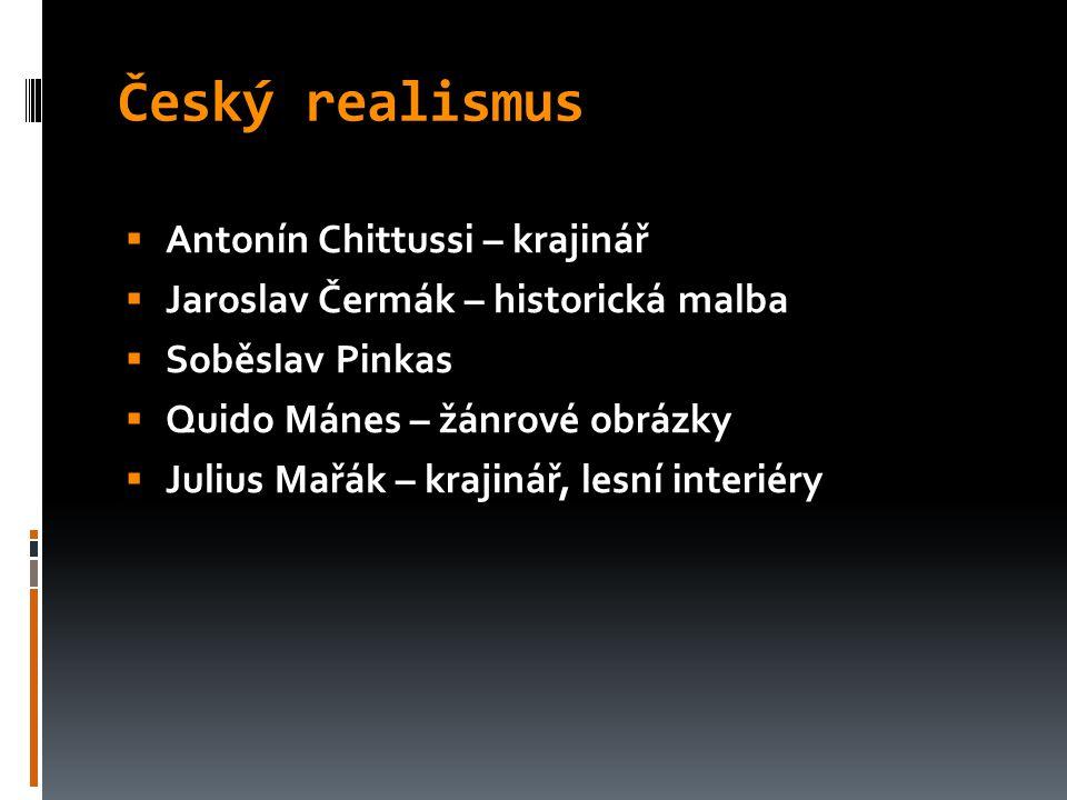Český realismus  Antonín Chittussi – krajinář  Jaroslav Čermák – historická malba  Soběslav Pinkas  Quido Mánes – žánrové obrázky  Julius Mařák –