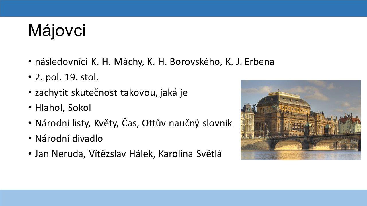 Májovci následovníci K. H. Máchy, K. H. Borovského, K. J. Erbena 2. pol. 19. stol. zachytit skutečnost takovou, jaká je Hlahol, Sokol Národní listy, K