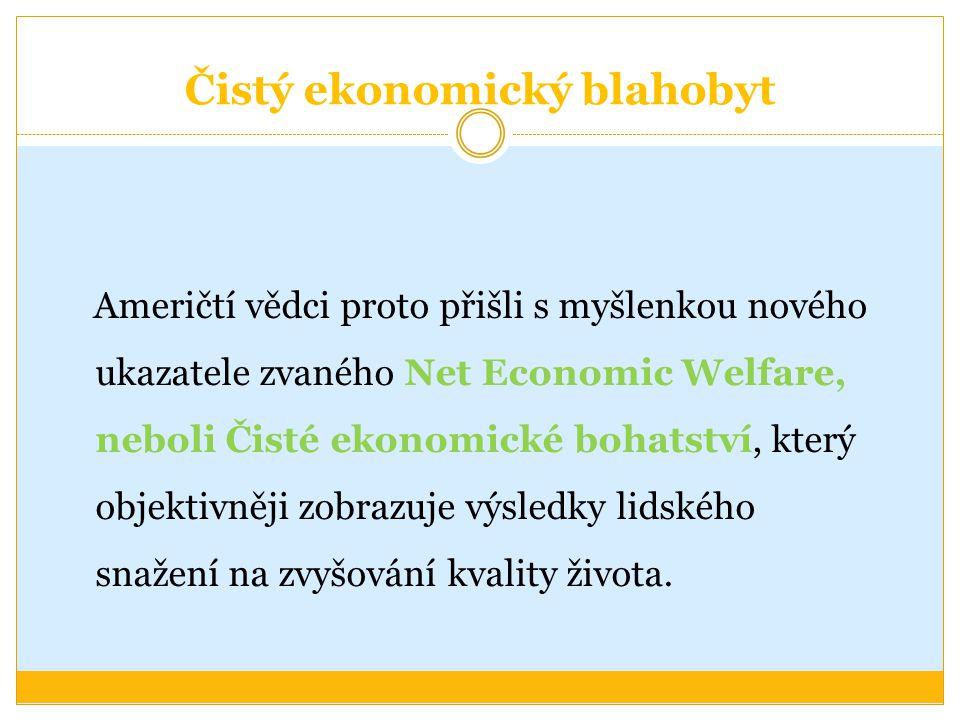 Čistý ekonomický blahobyt Američtí vědci proto přišli s myšlenkou nového ukazatele zvaného Net Economic Welfare, neboli Čisté ekonomické bohatství, který objektivněji zobrazuje výsledky lidského snažení na zvyšování kvality života.